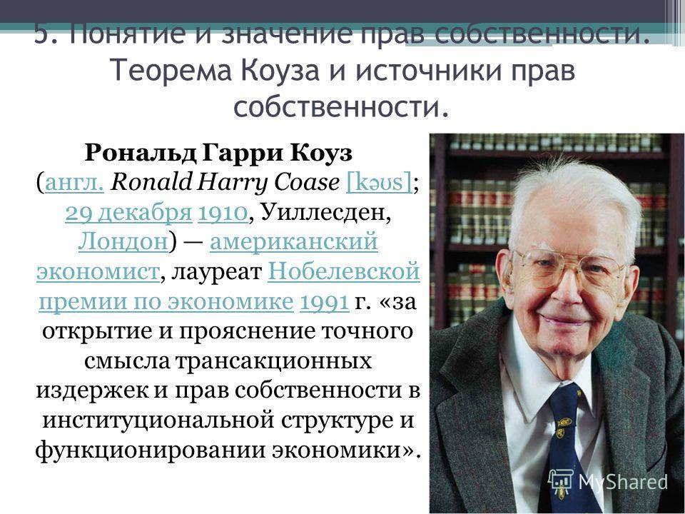 Рональд Гарри Коуз (англ. Ronald Harry Coase [k ə ʊ s]; 29 декабря 1910, Уиллесден, Лондон) американский экономист, лауреат Нобелевской премии по экономике 1991 г. «за открытие и прояснение точного смысла трансакционных издержек и прав собственности