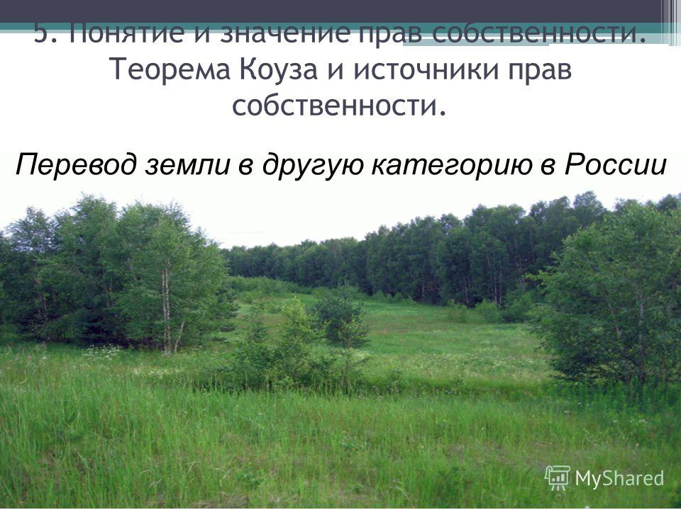 Перевод земли в другую категорию в России 5. Понятие и значение прав собственности. Теорема Коуза и источники прав собственности.