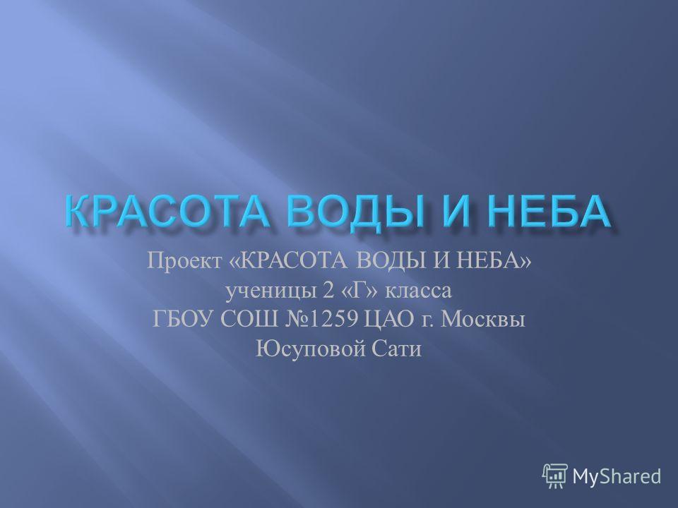 Проект « КРАСОТА ВОДЫ И НЕБА » ученицы 2 « Г » класса ГБОУ СОШ 1259 ЦАО г. Москвы Юсуповой Сати
