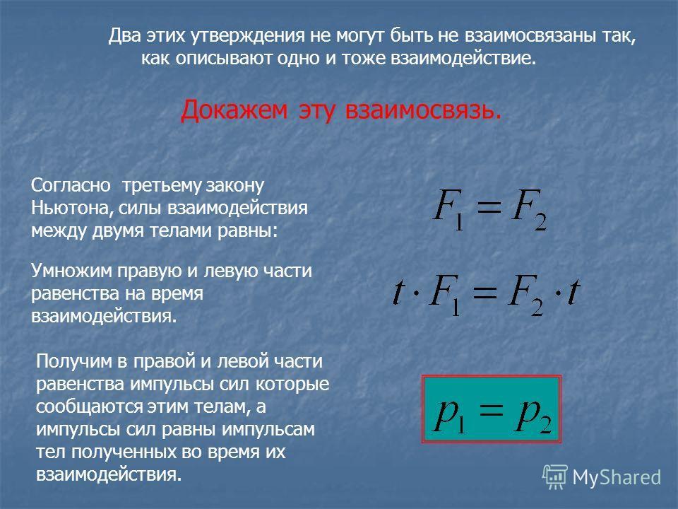 Два этих утверждения не могут быть не взаимосвязаны так, как описывают одно и тоже взаимодействие. Докажем эту взаимосвязь. Согласно третьему закону Ньютона, силы взаимодействия между двумя телами равны: Умножим правую и левую части равенства на врем