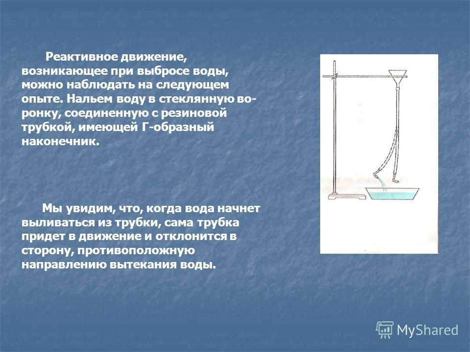Реактивное движение, возникающее при выбросе воды, можно наблюдать на следующем опыте. Нальем воду в стеклянную во ронку, соединенную с резиновой трубкой, имеющей Г-образный наконечник. Мы увидим, что, когда вода начнет выливаться из трубки, сама т