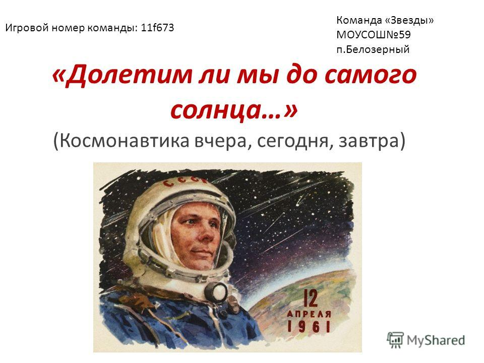 «Долетим ли мы до самого солнца…» (Космонавтика вчера, сегодня, завтра) Игровой номер команды: 11f673 Команда «Звезды» МОУСОШ59 п.Белозерный
