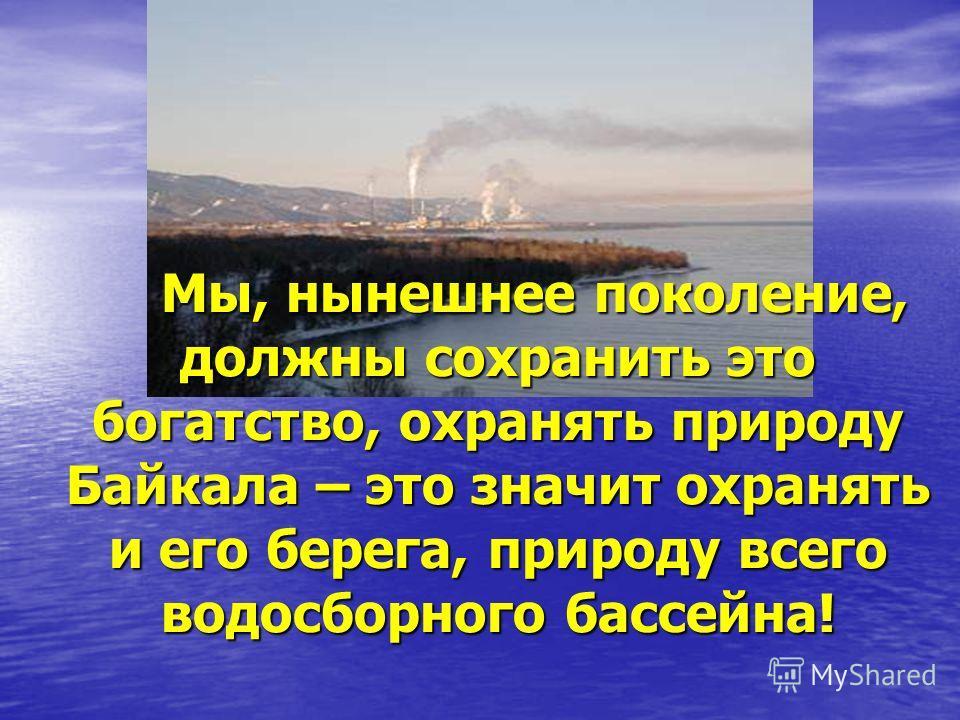 Мы, нынешнее поколение, должны сохранить это богатство, охранять природу Байкала – это значит охранять и его берега, природу всего водосборного бассейна! Мы, нынешнее поколение, должны сохранить это богатство, охранять природу Байкала – это значит ох