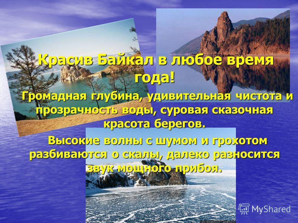 Красив Байкал в любое время года! Красив Байкал в любое время года! Громадная глубина, удивительная чистота и прозрачность воды, суровая сказочная красота берегов. Громадная глубина, удивительная чистота и прозрачность воды, суровая сказочная красота