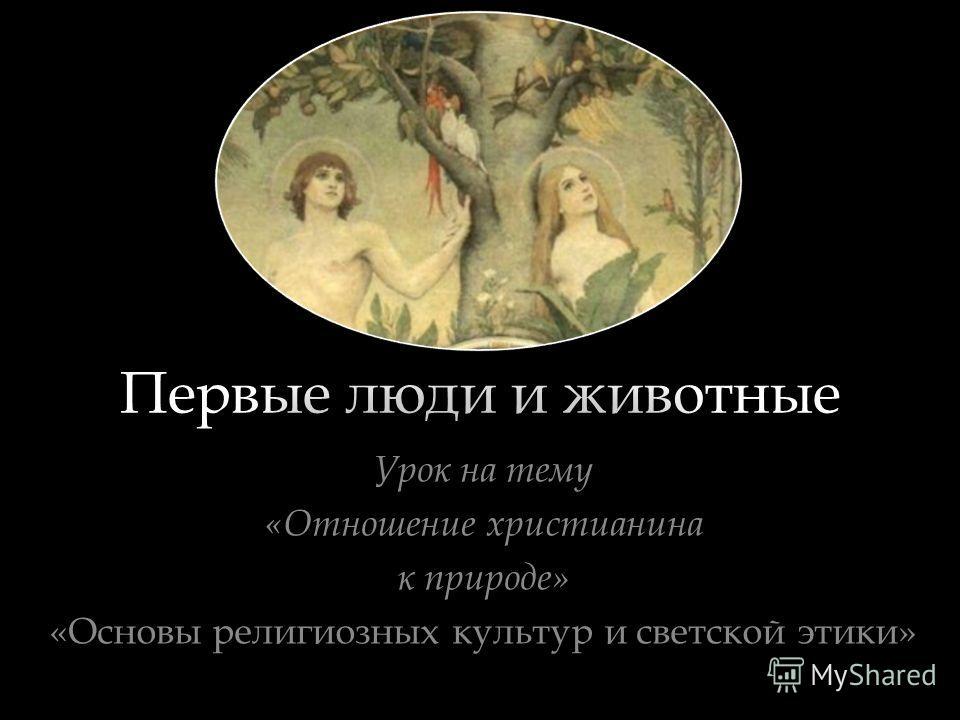 Первые люди и животные Урок на тему «Отношение христианина к природе» «Основы религиозных культур и светской этики»