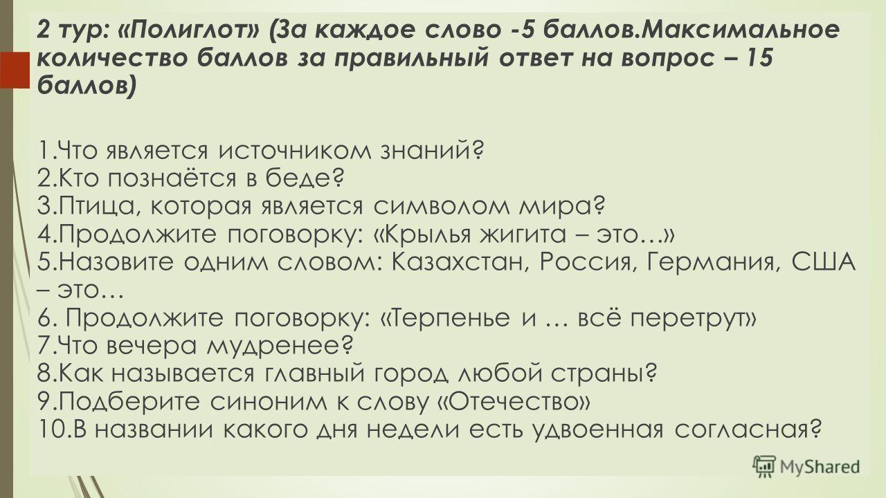 2 тур: «Полиглот» (За каждое слово -5 баллов.Максимальное количество баллов за правильный ответ на вопрос – 15 баллов) 1. Что является источником знаний? 2. Кто познаётся в беде? 3.Птица, которая является символом мира? 4. Продолжите поговорку: «Крыл