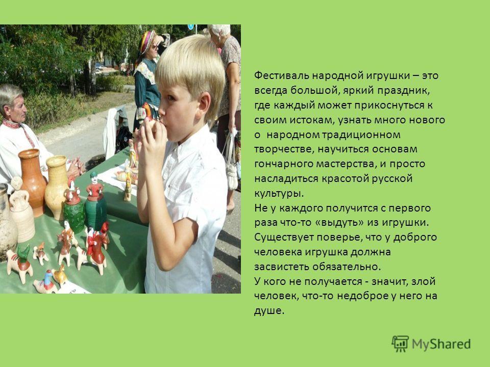 Фестиваль народной игрушки – это всегда большой, яркий праздник, где каждый может прикоснуться к своим истокам, узнать много нового о народном традиционном творчестве, научиться основам гончарного мастерства, и просто насладиться красотой русской кул