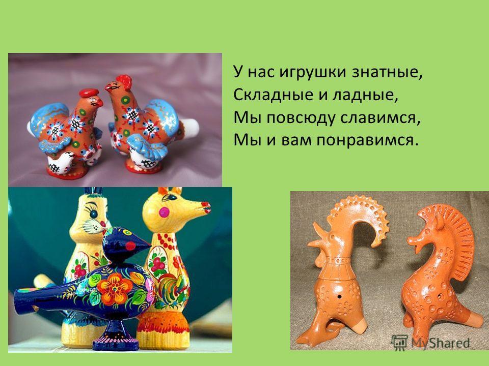 У нас игрушки знатные, Складные и ладные, Мы повсюду славимся, Мы и вам понравимся.