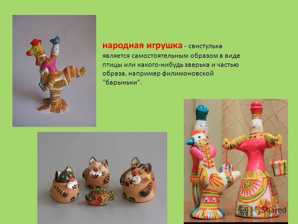 народная игрушка - свистулька является самостоятельным образом в виде птицы или какого-нибудь зверька и частью образа, например филимоновской барыньки.