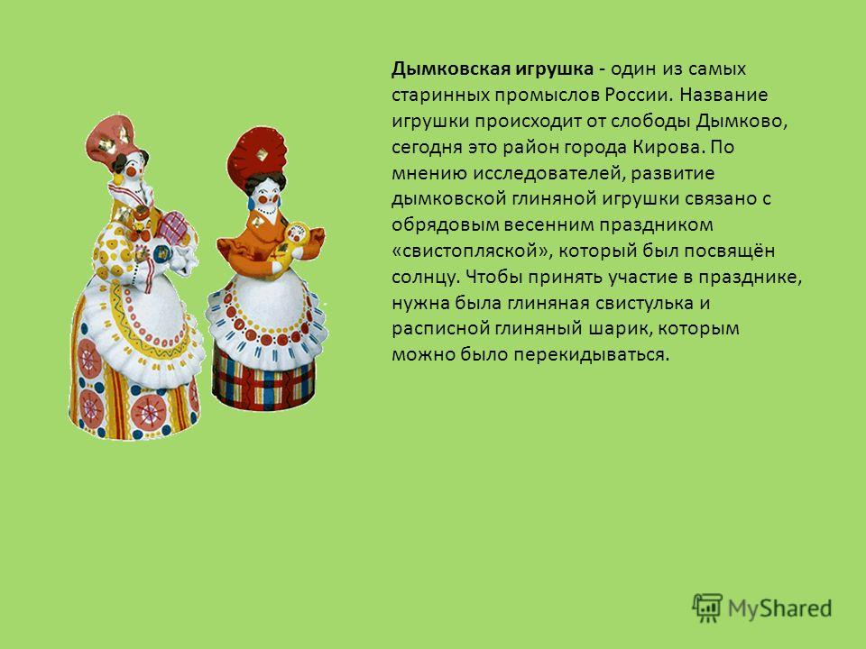 Дымковская игрушка - один из самых старинных промыслов России. Название игрушки происходит от слободы Дымково, сегодня это район города Кирова. По мнению исследователей, развитие дымковской глиняной игрушки связано с обрядовым весенним праздником «св