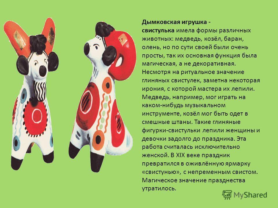 Дымковская игрушка - свистулька имела формы различных животных: медведь, козёл, баран, олень, но по сути своей были очень просты, так их основная функция была магическая, а не декоративная. Несмотря на ритуальное значение глиняных свистулек, заметна