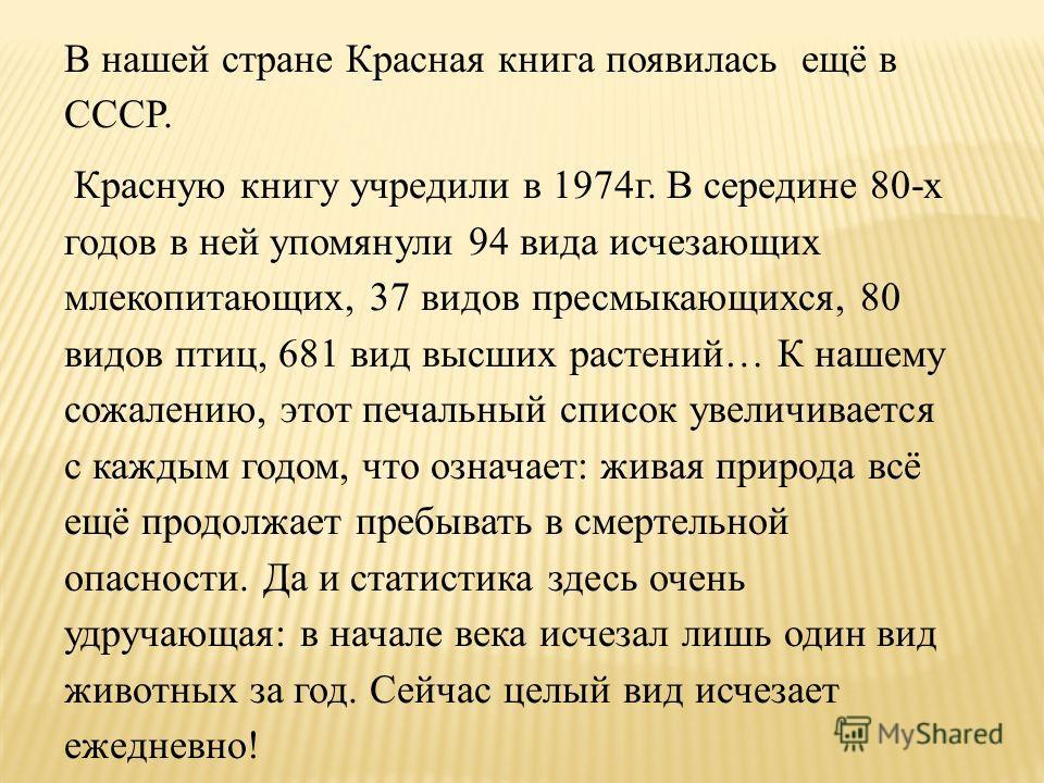 В нашей стране Красная книга появилась ещё в СССР. Красную книгу учредили в 1974г. В середине 80-х годов в ней упомянули 94 вида исчезающих млекопитающих, 37 видов пресмыкающихся, 80 видов птиц, 681 вид высших растений… К нашему сожалению, этот печал