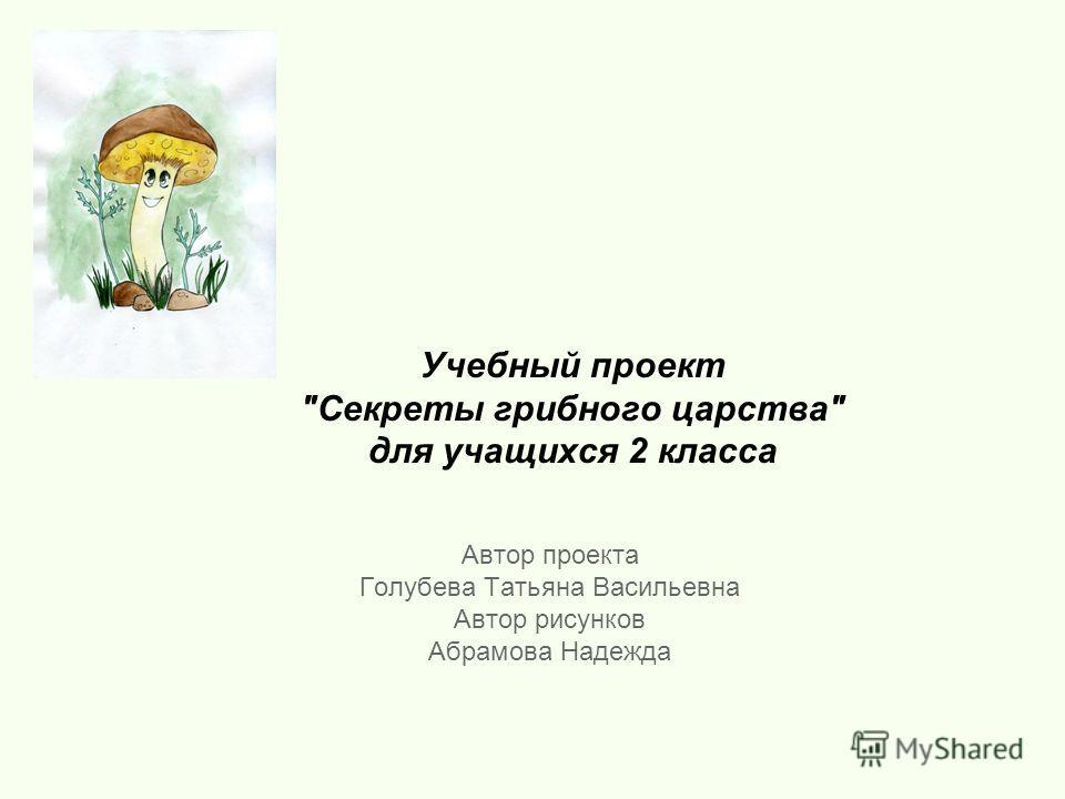 Учебный проект Секреты грибного царства для учащихся 2 класса Автор проекта Голубева Татьяна Васильевна Автор рисунков Абрамова Надежда
