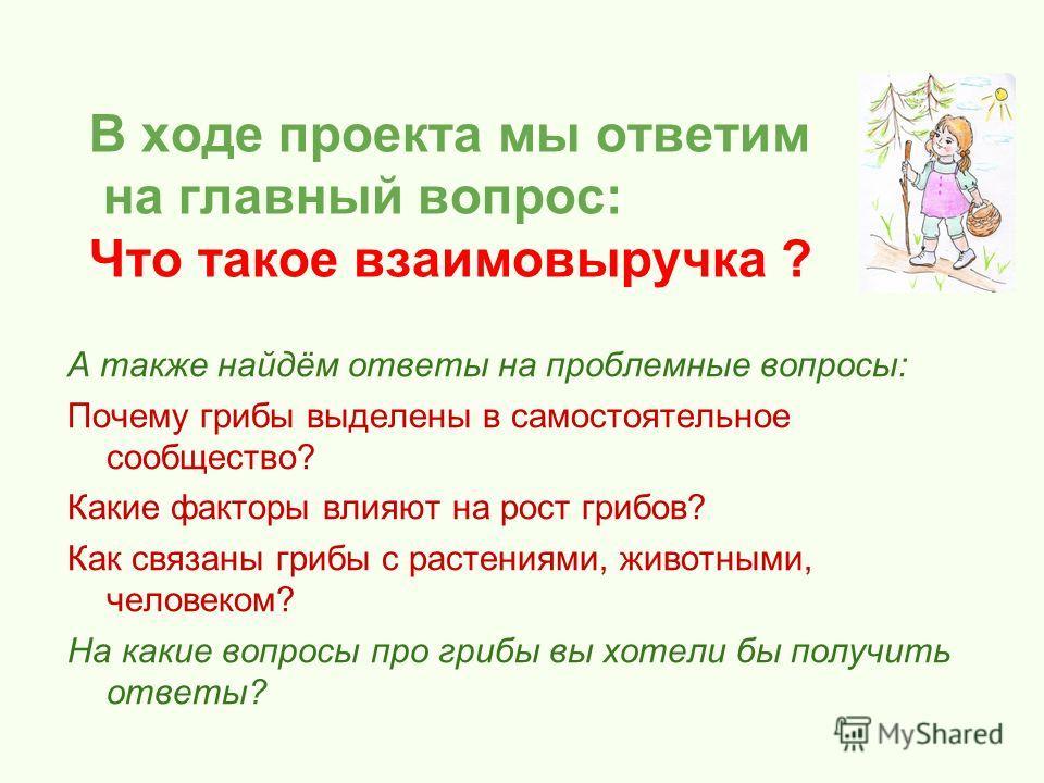 В ходе проекта мы ответим на главный вопрос: Что такое взаимовыручка ? А также найдём ответы на проблемные вопросы: Почему грибы выделены в самостоятельное сообщество? Какие факторы влияют на рост грибов? Как связаны грибы с растениями, животными, че