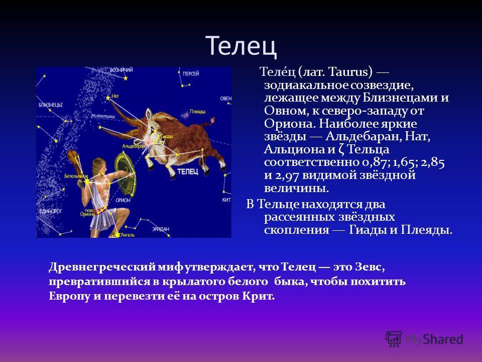 Телец Теле́ц (лат. Taurus) зодиакальное созвездие, лежащее между Близнецами и Овном, к северо-западу от Ориона. Наиболее яркие звёзды Альдебаран, Нат, Альциона и ζ Тельца соответственно 0,87; 1,65; 2,85 и 2,97 видимой звёздной величины. В Тельце нахо