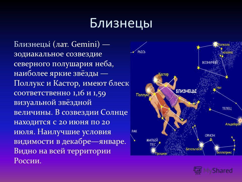 Близнецы Близнецы́ (лат. Gemini) зодиакальное созвездие северного полушария неба, наиболее яркие звёзды Поллукс и Кастор, имеют блеск соответственно 1,16 и 1,59 визуальной звёздной величины. В созвездии Солнце находится с 20 июня по 20 июля. Наилучши