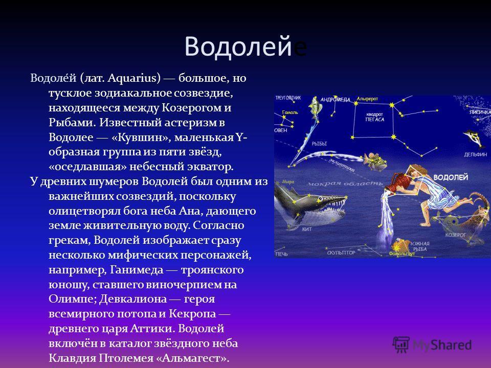 Водолейе Водоле́й (лат. Aquarius) большое, но тусклое зодиакальное созвездие, находящееся между Козерогом и Рыбами. Известный астеризм в Водолее «Кувшин», маленькая Y- образная группа из пяти звёзд, «оседлавшая» небесный экватор. У древних шумеров Во