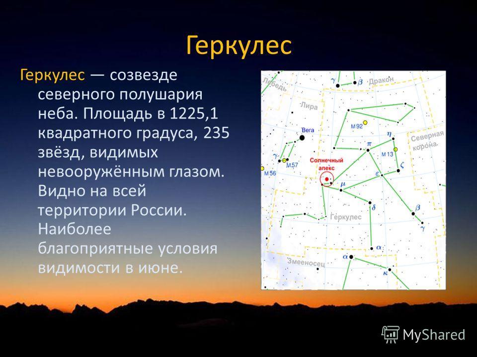 Геркулес Геркулес созвезде северного полушария неба. Площадь в 1225,1 квадратного градуса, 235 звёзд, видимых невооружённым глазом. Видно на всей территории России. Наиболее благоприятные условия видимости в июне.