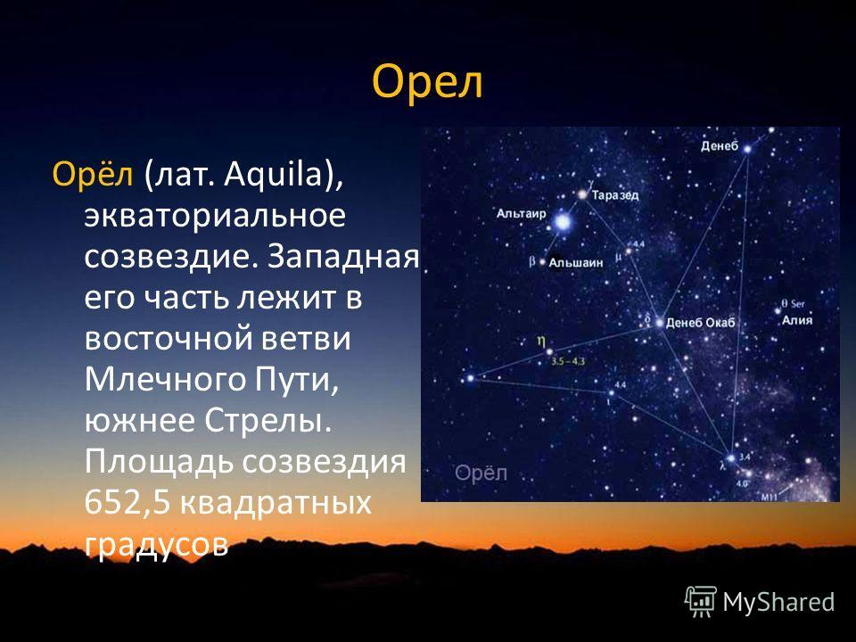 Орел Орёл (лат. Aquila), экваториальное созвездие. Западная его часть лежит в восточной ветви Млечного Пути, южнее Стрелы. Площадь созвездия 652,5 квадратных градусов