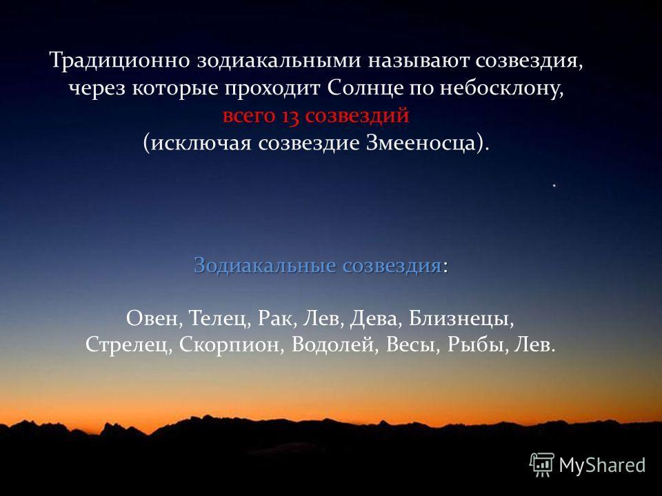 Традиционно зодиакальными называют созвездия, через которые проходит Солнце по небосклону, всего 13 созвездий (исключая созвездие Змееносца). Зодиакальные созвездия: Зодиакальные созвездия: Овен, Телец, Рак, Лев, Дева, Близнецы, Стрелец, Скорпион, Во