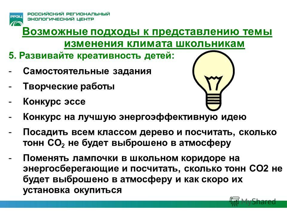 5. Развивайте креативность детей: -Самостоятельные задания -Творческие работы -Конкурс эссе -Конкурс на лучшую энергоэффективную идею -Посадить всем классом дерево и посчитать, сколько тонн CO 2 не будет выброшено в атмосферу -Поменять лампочки в шко
