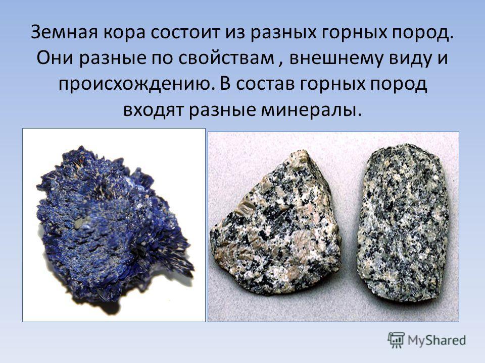Земная кора состоит из разных горных пород. Они разные по свойствам, внешнему виду и происхождению. В состав горных пород входят разные минералы.