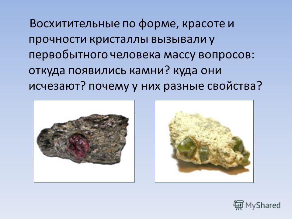 Восхитительные по форме, красоте и прочности кристаллы вызывали у первобытного человека массу вопросов: откуда появились камни? куда они исчезают? почему у них разные свойства?