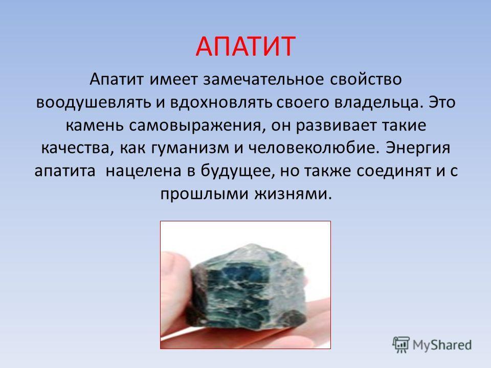 АПАТИТ Апатит имеет замечательное свойство воодушевлять и вдохновлять своего владельца. Это камень самовыражения, он развивает такие качества, как гуманизм и человеколюбие. Энергия апатита нацелена в будущее, но также соединят и с прошлыми жизнями.