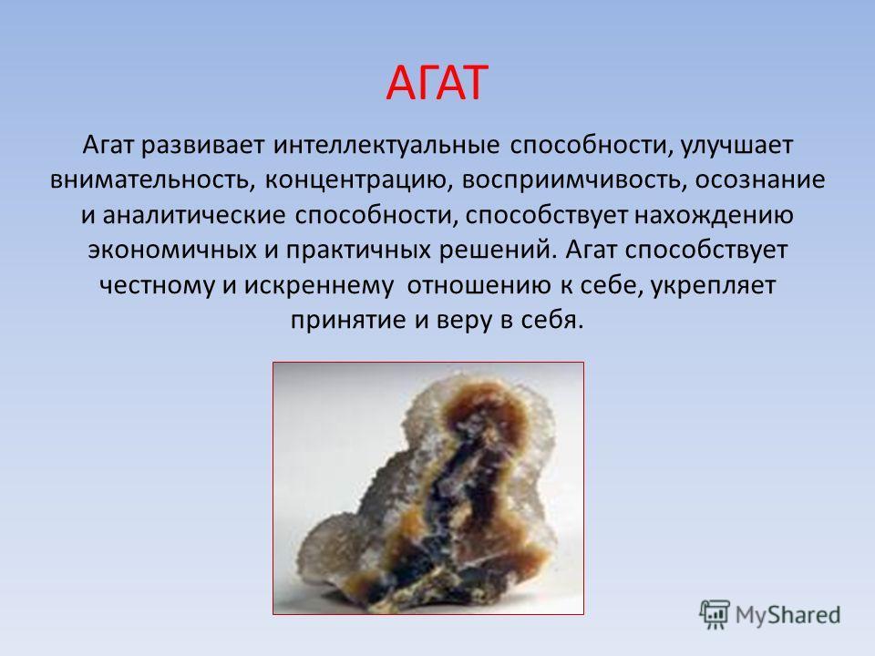 АГАТ Агат развивает интеллектуальные способности, улучшает внимательность, концентрацию, восприимчивость, осознание и аналитические способности, способствует нахождению экономичных и практичных решений. Агат способствует честному и искреннему отношен