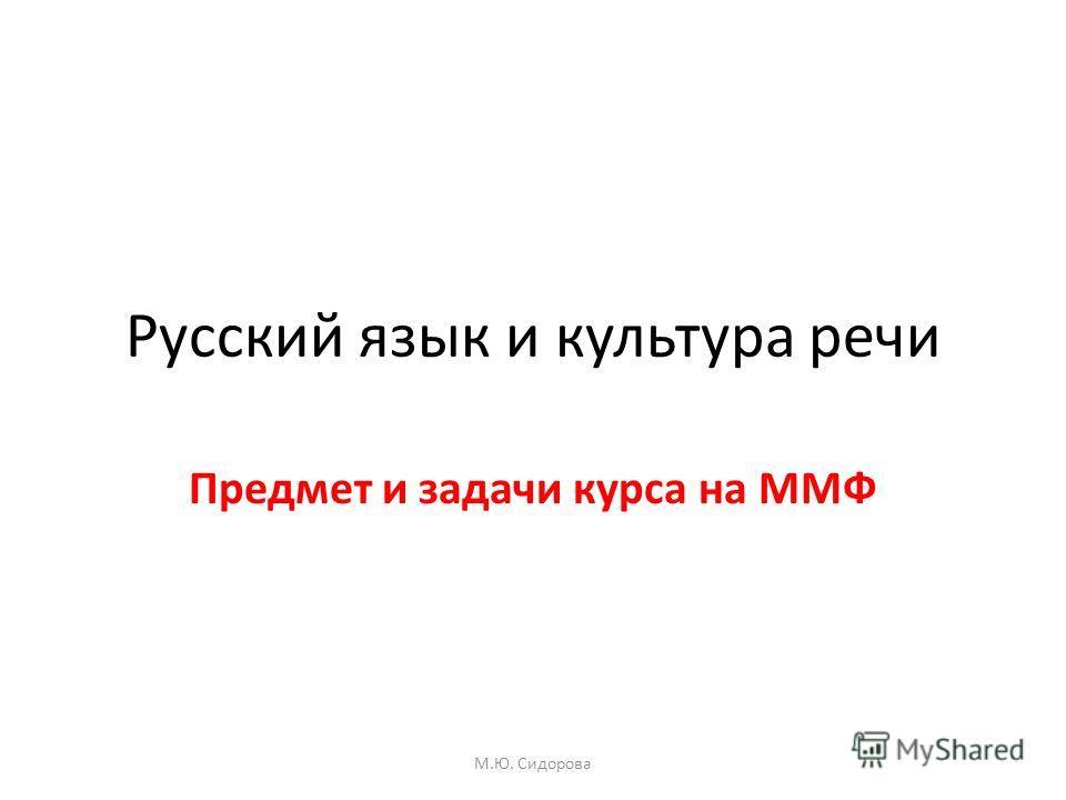 Русский язык и культура речи Предмет и задачи курса на ММФ М.Ю. Сидорова