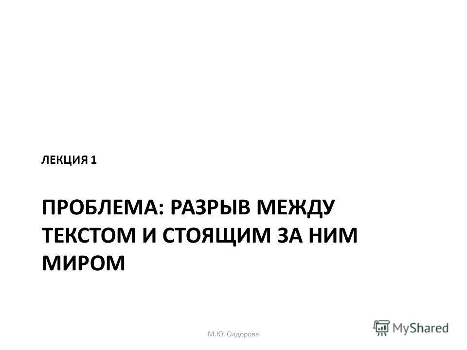 ПРОБЛЕМА: РАЗРЫВ МЕЖДУ ТЕКСТОМ И СТОЯЩИМ ЗА НИМ МИРОМ ЛЕКЦИЯ 1 М.Ю. Сидорова