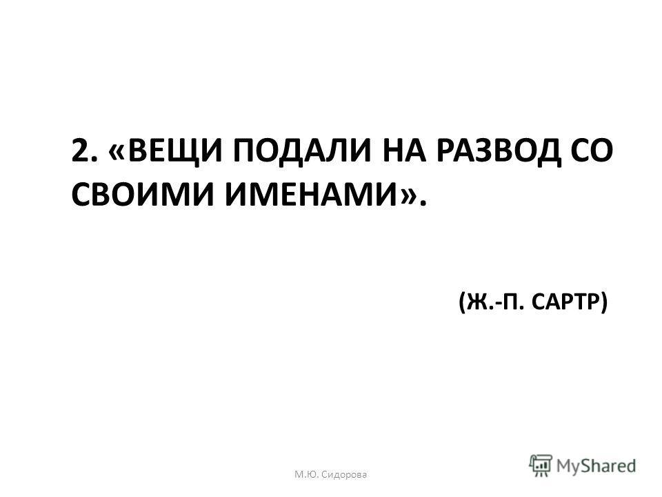 2. «ВЕЩИ ПОДАЛИ НА РАЗВОД СО СВОИМИ ИМЕНАМИ». (Ж.-П. САРТР) М.Ю. Сидорова