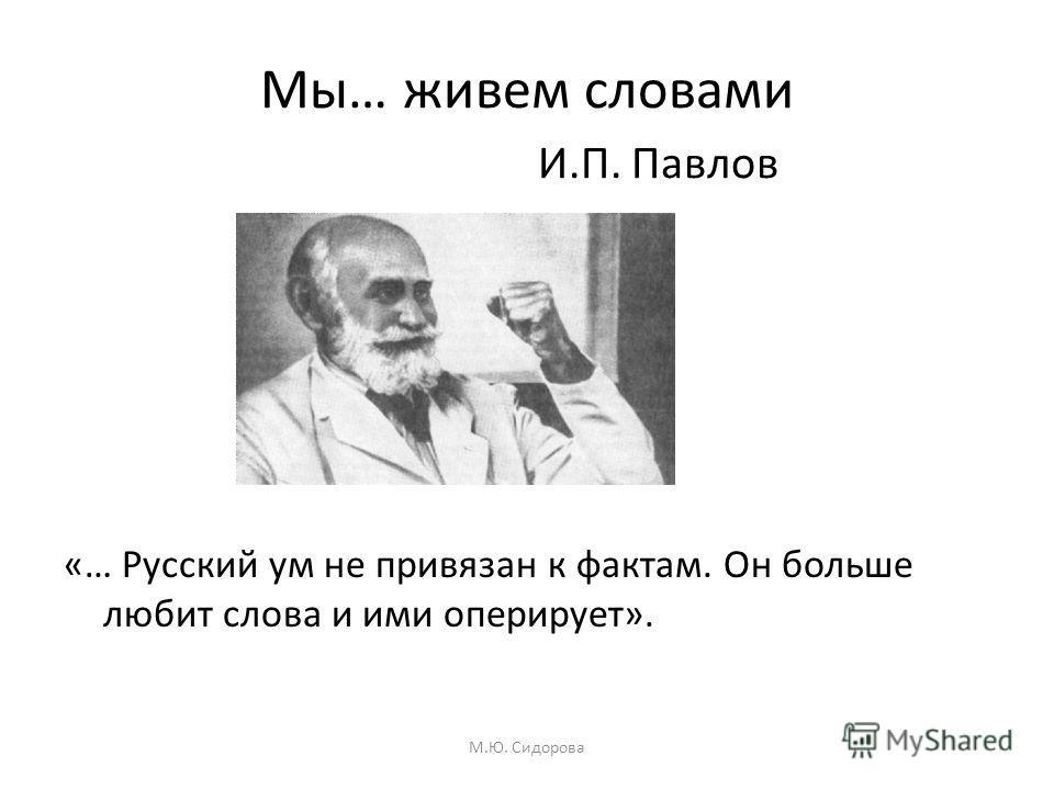 Мы… живем словами И.П. Павлов «… Русский ум не привязан к фактам. Он больше любит слова и ими оперирует». М.Ю. Сидорова