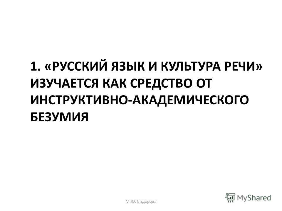 1. «РУССКИЙ ЯЗЫК И КУЛЬТУРА РЕЧИ» ИЗУЧАЕТСЯ КАК СРЕДСТВО ОТ ИНСТРУКТИВНО-АКАДЕМИЧЕСКОГО БЕЗУМИЯ М.Ю. Сидорова