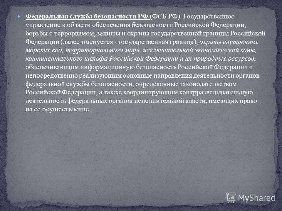 Федеральная служба безопасности РФ (ФСБ РФ). Государственное управление в области обеспечения безопасности Российской Федерации, борьбы с терроризмом, защиты и охраны государственной границы Российской Федерации (далее именуется - государственная гра