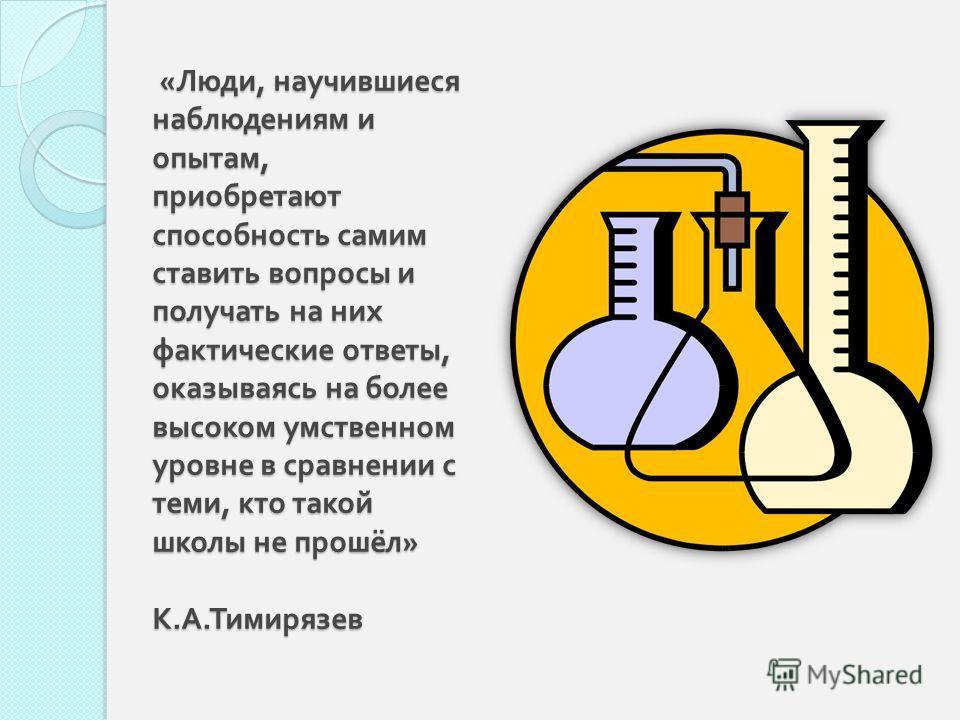 « Люди, научившиеся наблюдениям и опытам, приобретают способность самим ставить вопросы и получать на них фактические ответы, оказываясь на более высоком умственном уровне в сравнении с теми, кто такой школы не прошёл » К. А. Тимирязев « Люди, научив