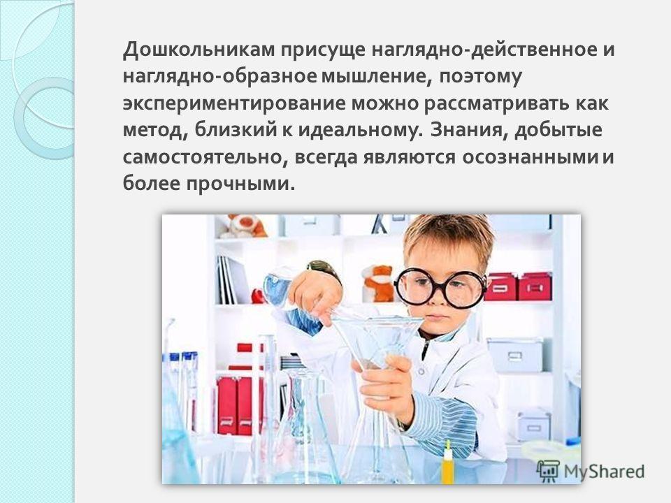 Дошкольникам присуще наглядно - действенное и наглядно - образное мышление, поэтому экспериментирование можно рассматривать как метод, близкий к идеальному. Знания, добытые самостоятельно, всегда являются осознанными и более прочными.