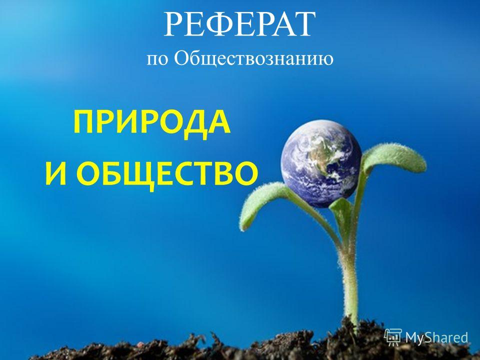 Презентация на тему РЕФЕРАТ по Обществознанию ПРИРОДА И ОБЩЕСТВО  1 РЕФЕРАТ по Обществознанию ПРИРОДА И ОБЩЕСТВО