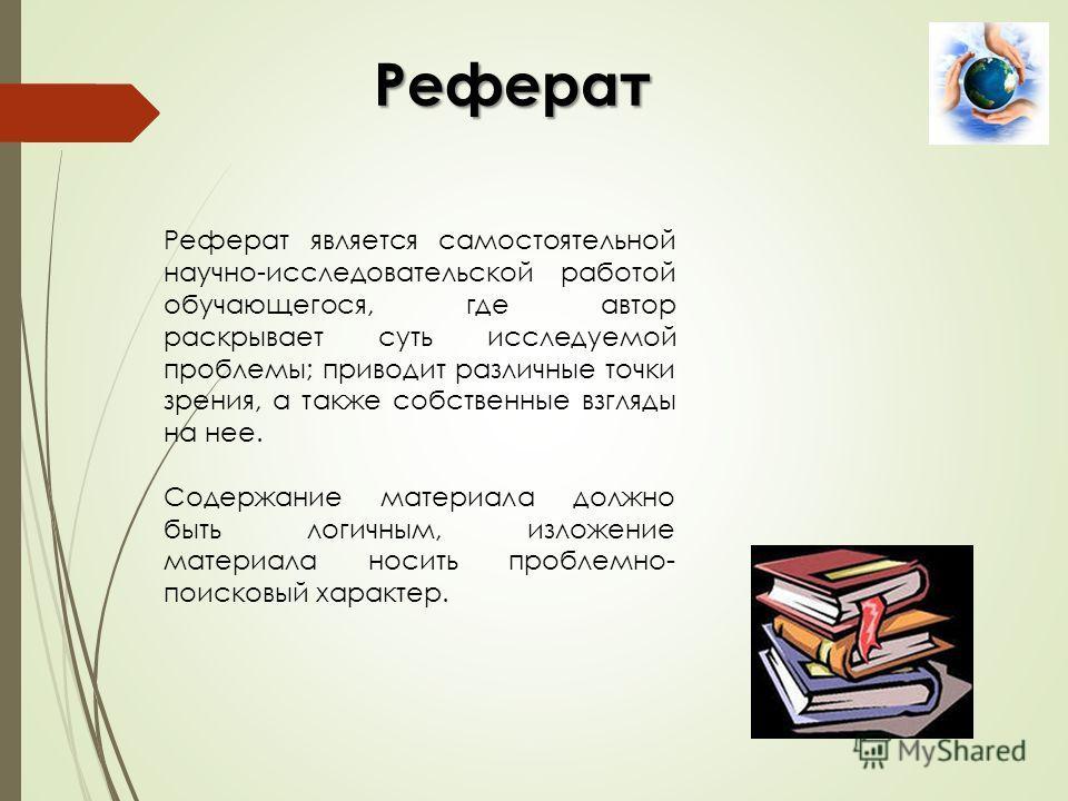Реферат Реферат является самостоятельной научно-исследовательской работой обучающегося, где автор раскрывает суть исследуемой проблемы; приводит различные точки зрения, а также собственные взгляды на нее. Содержание материала должно быть логичным, из