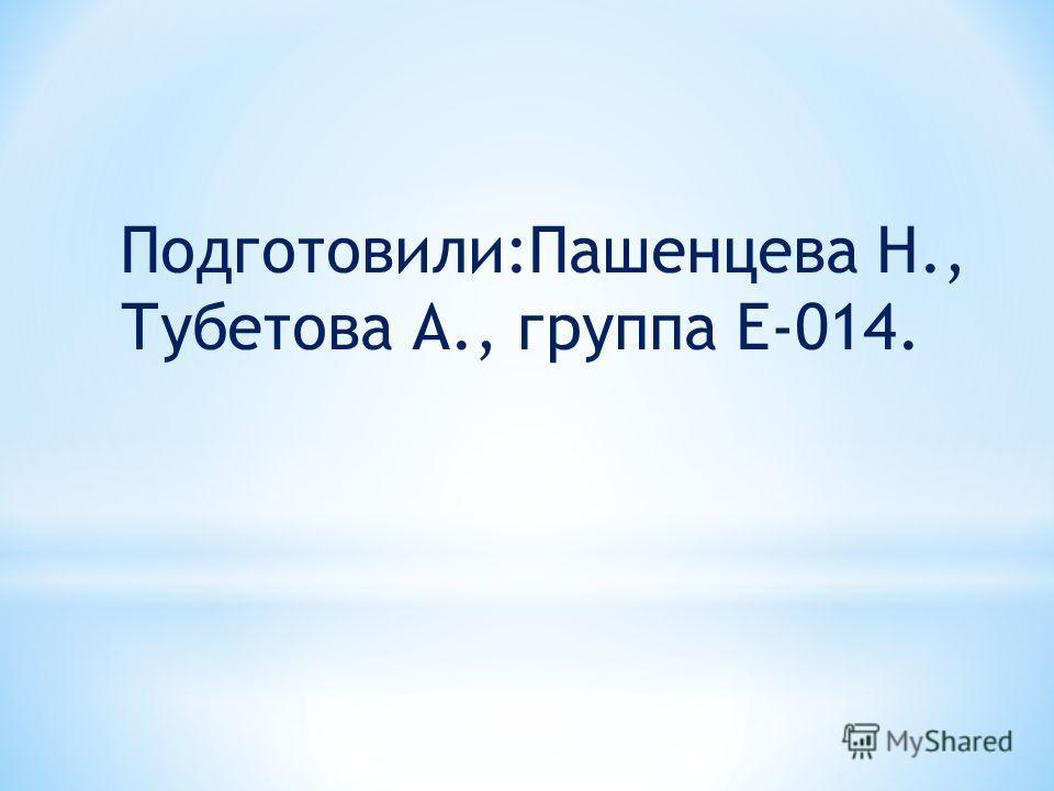 Подготовили:Пашенцева Н., Тубетова А., группа Е-014.
