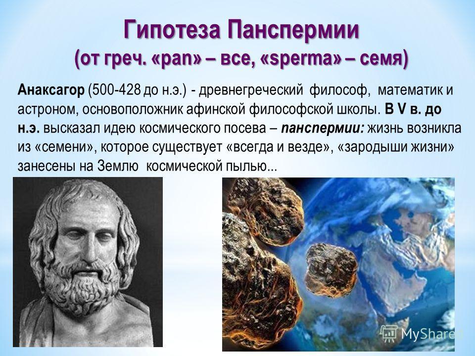 Гипотеза Панспермии (от греч. «pan» – все, «sperma» – семя) Анаксагор (500-428 до н.э.) - древнегреческий философ, математик и астроном, основоположник афинской философской школы. В V в. до н.э. высказал идею космического посева – панспермии: жизнь в