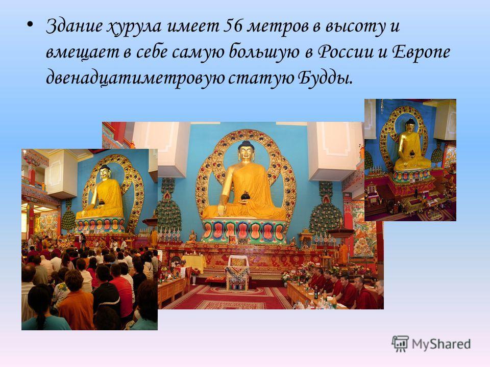 Здание хурула имеет 56 метров в высоту и вмещает в себе самую большую в России и Европе двенадцатиметровую статую Будды.