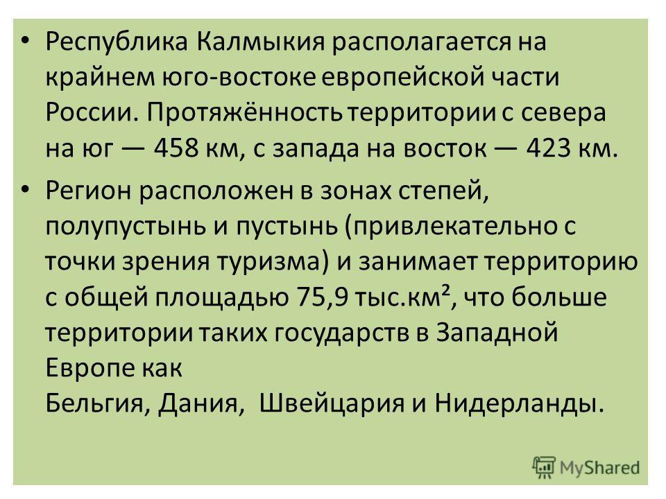Республика Калмыкия располагается на крайнем юго-востоке европейской части России. Протяжённость территории с севера на юг 458 км, с запада на восток 423 км. Регион расположен в зонах степей, полупустынь и пустынь (привлекательно с точки зрения туриз