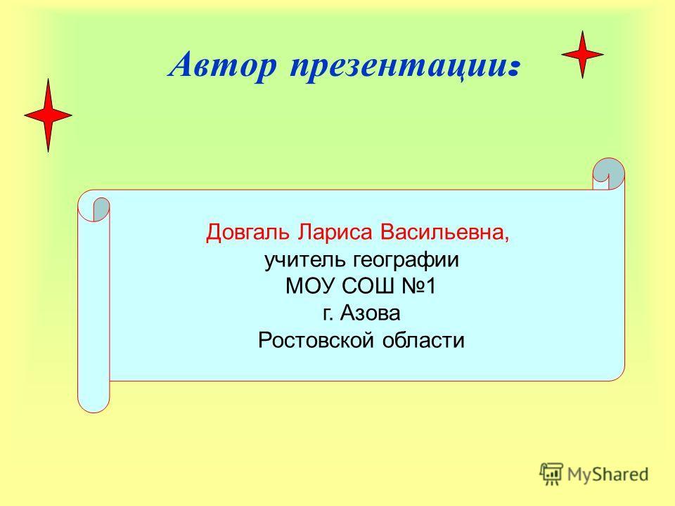Автор презентации : Довгаль Лариса Васильевна, учитель географии МОУ СОШ 1 г. Азова Ростовской области