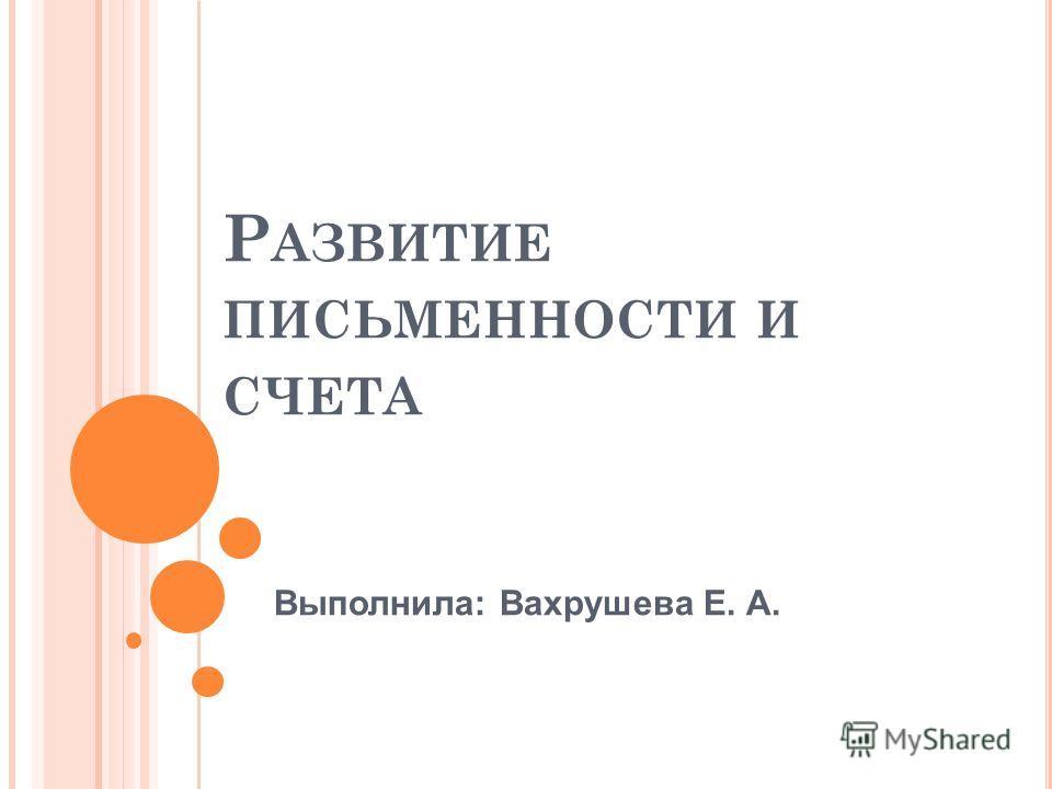 Р АЗВИТИЕ ПИСЬМЕННОСТИ И СЧЕТА Выполнила: Вахрушева Е. А.