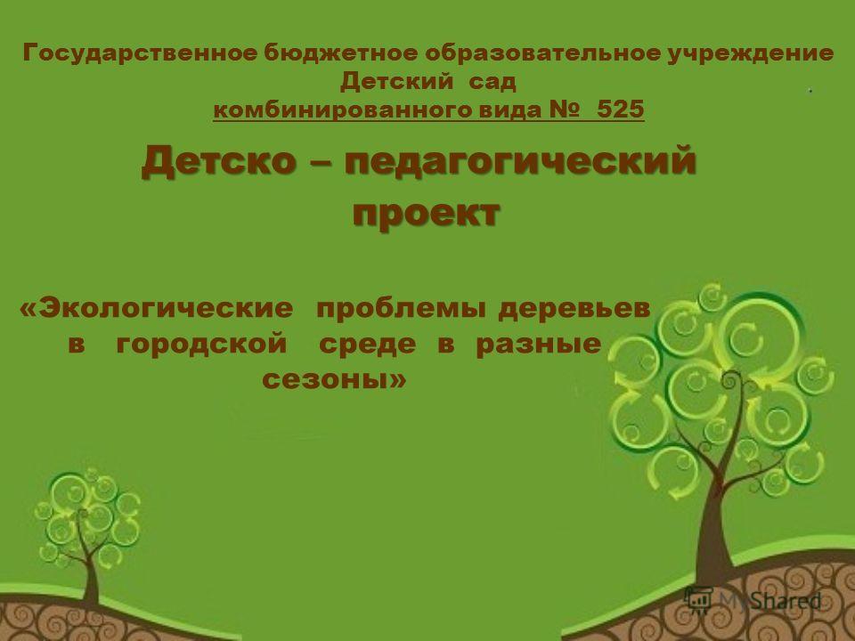 Государственное бюджетное образовательное учреждение Детский сад комбинированного вида 525 Детско – педагогический проект проект «Экологические проблемы деревьев в городской среде в разные сезоны»