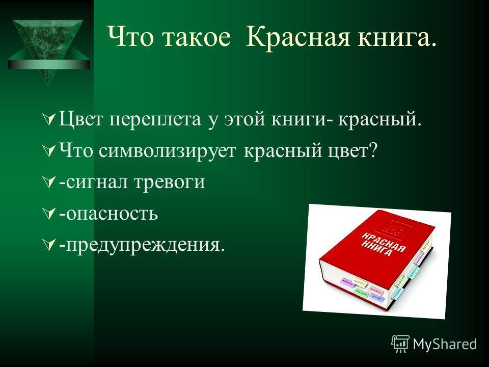 Что такое Красная книга. Цвет переплета у этой книги- красный. Что символизирует красный цвет? -cигнал тревоги -опасность -предупреждения.