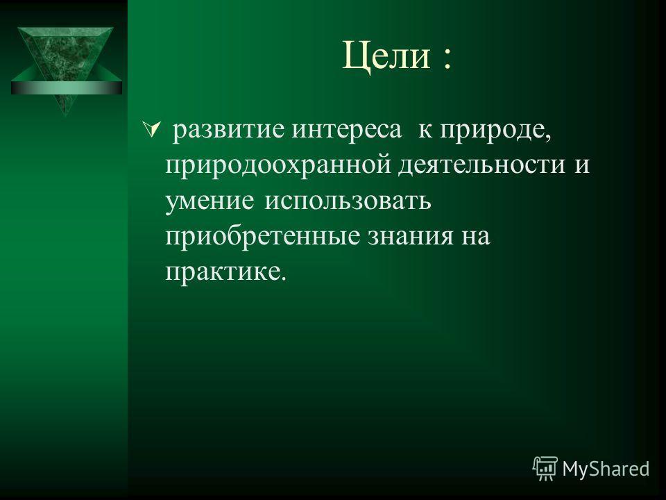 Цели : развитие интереса к природе, природоохранной деятельности и умение использовать приобретенные знания на практике.
