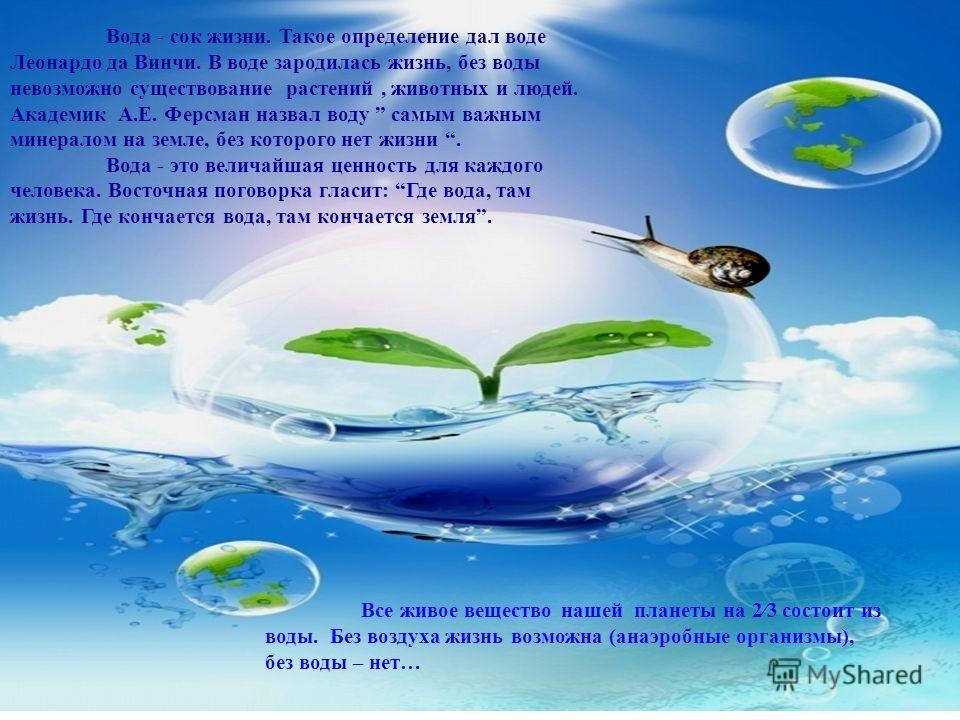 Вода - сок жизни. Такое определение дал воде Леонардо да Винчи. В воде зародилась жизнь, без воды невозможно существование растений, животных и людей. Академик А.Е. Ферсман назвал воду самым важным минералом на земле, без которого нет жизни. Вода - э