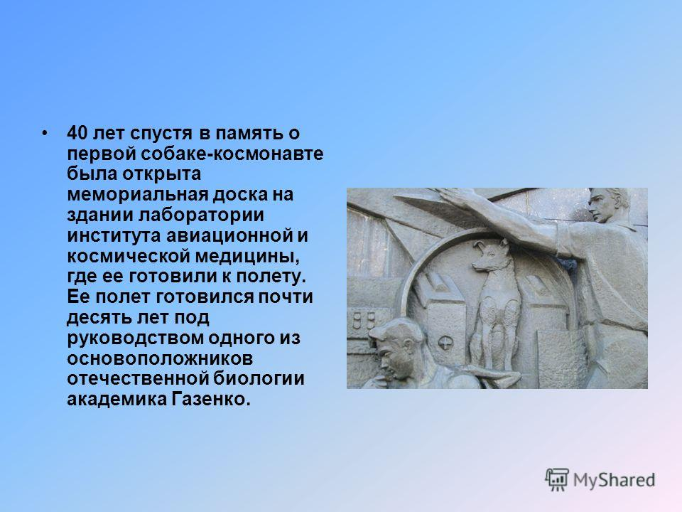 Мемориал Лайке 3 ноября 1957 года обычная, подобранная на улице дворняга Лайка стала первым животным, совершившим космический полет, который открыл путь в космос человеку. Лайка выступала в роли камикадзе. Космический корабль, на котором она летала,
